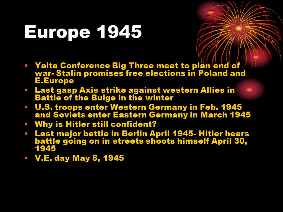 Europe 1945 Yalta Conference Big Three meet to plan end of war- Stalin promises free elections in Poland and E.Europe.