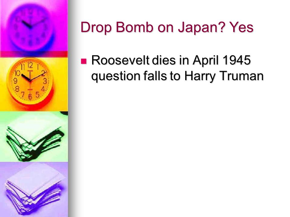 Drop Bomb on Japan Yes Roosevelt dies in April 1945 question falls to Harry Truman