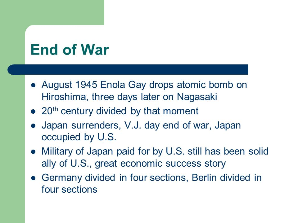 End of War August 1945 Enola Gay drops atomic bomb on Hiroshima, three days later on Nagasaki. 20th century divided by that moment.