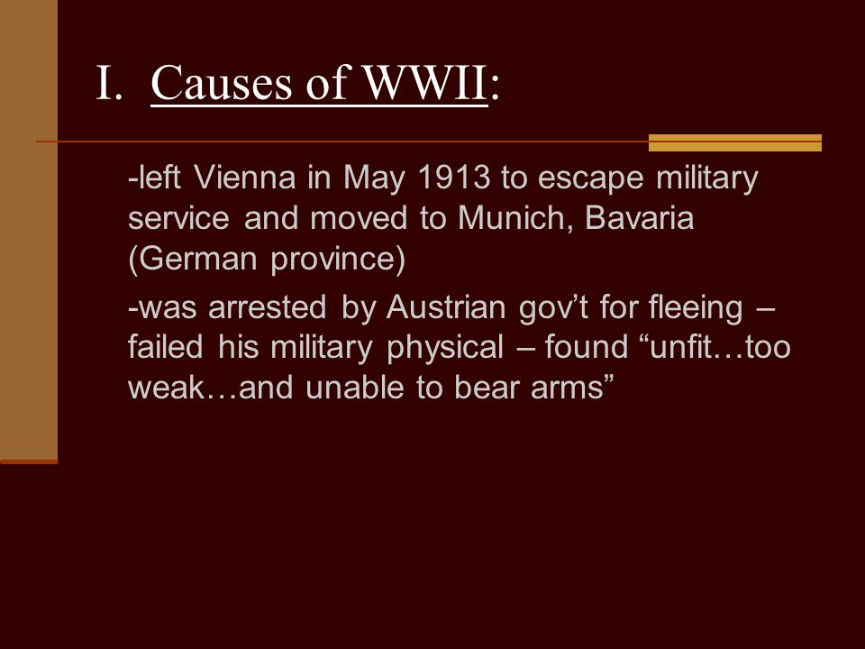 I. Causes of WWII: -left Vienna in May 1913 to escape military service and moved to Munich, Bavaria (German province)