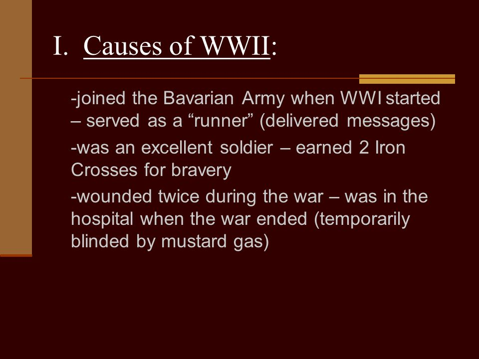 I. Causes of WWII: -joined the Bavarian Army when WWI started – served as a runner (delivered messages)