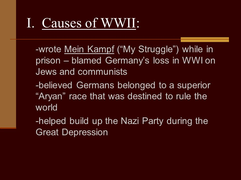 I. Causes of WWII: -wrote Mein Kampf ( My Struggle ) while in prison – blamed Germany's loss in WWI on Jews and communists.