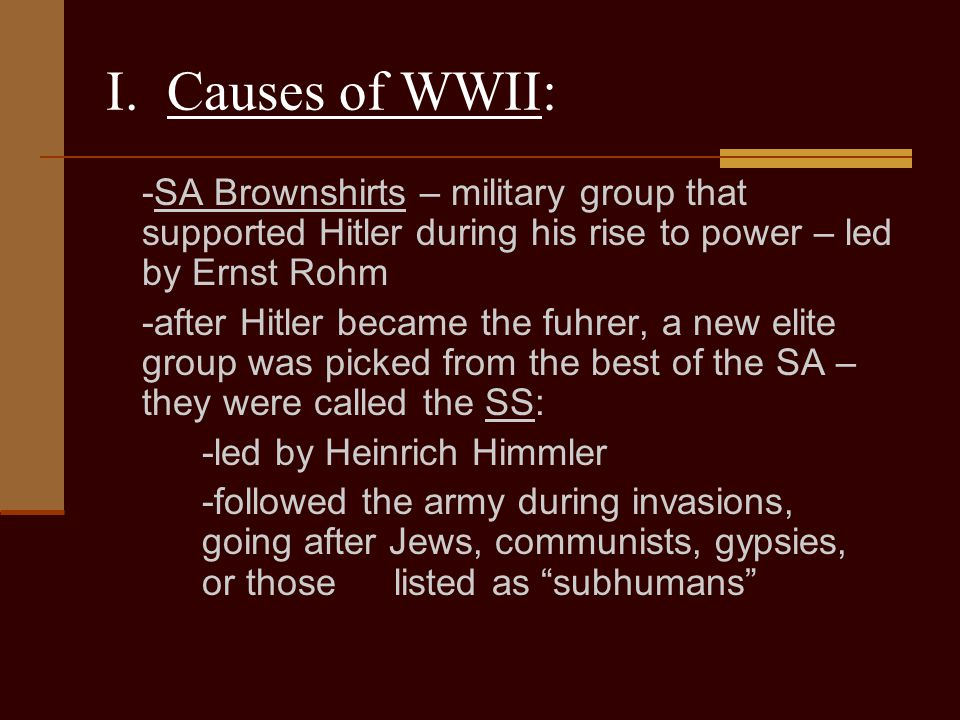 I. Causes of WWII: -SA Brownshirts – military group that supported Hitler during his rise to power – led by Ernst Rohm.