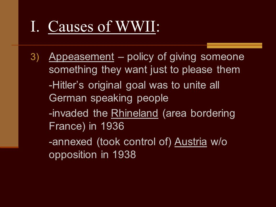 I. Causes of WWII: Appeasement – policy of giving someone something they want just to please them.