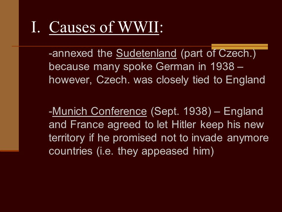 I. Causes of WWII: -annexed the Sudetenland (part of Czech.) because many spoke German in 1938 – however, Czech. was closely tied to England.