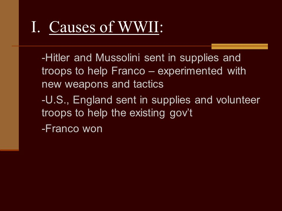 I. Causes of WWII: -Hitler and Mussolini sent in supplies and troops to help Franco – experimented with new weapons and tactics.