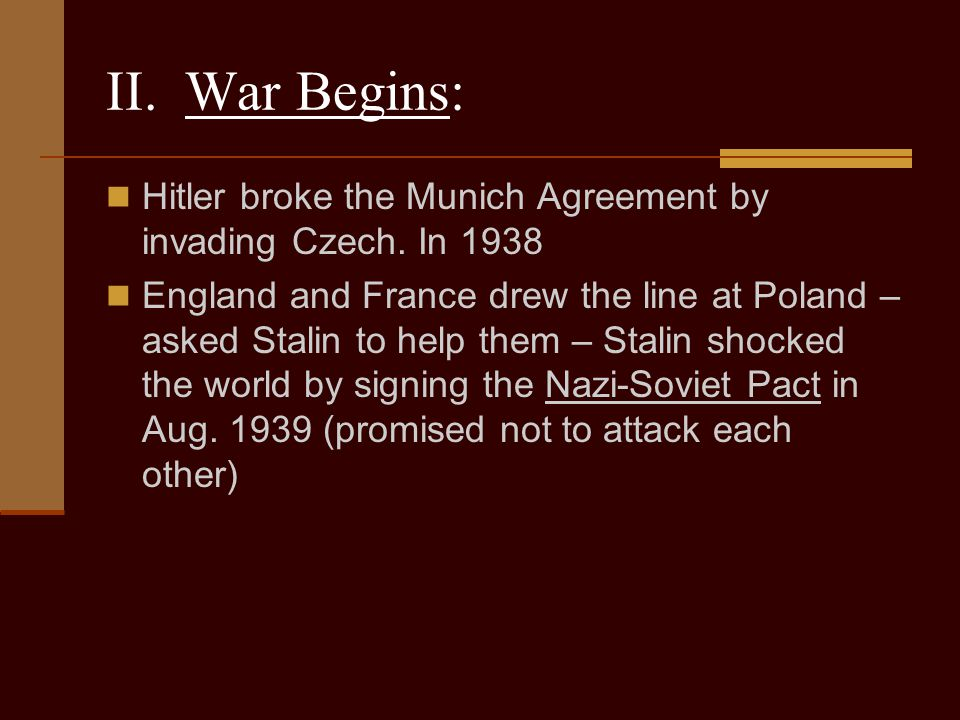 II. War Begins: Hitler broke the Munich Agreement by invading Czech. In 1938.