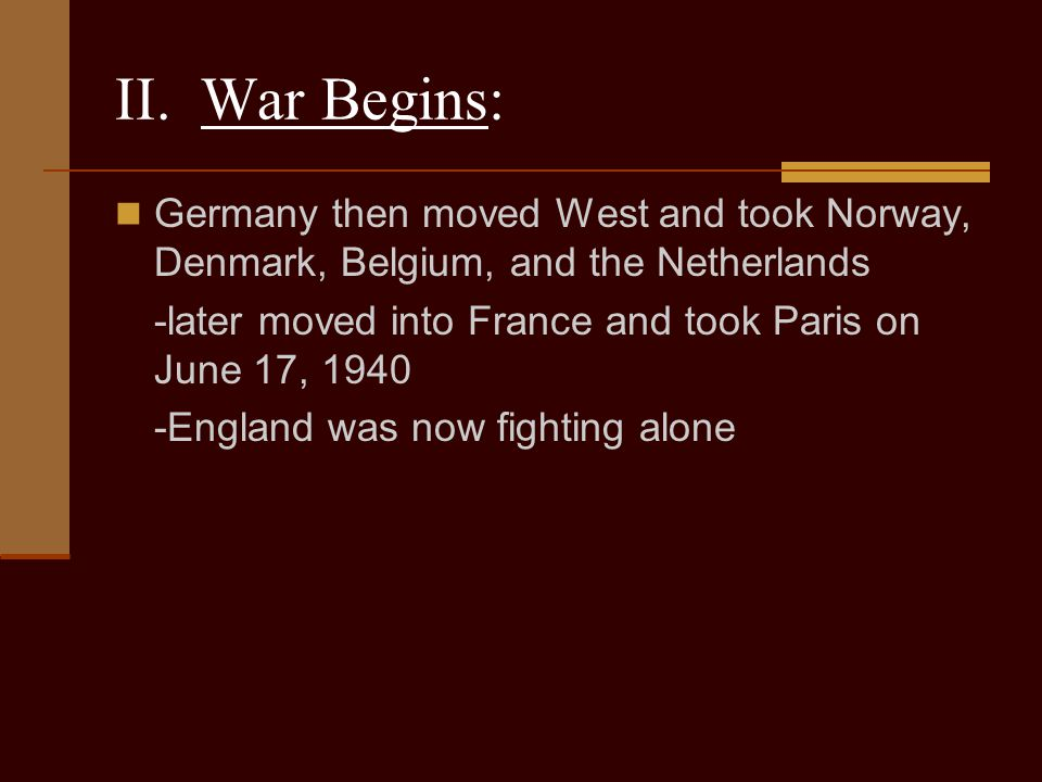 II. War Begins: Germany then moved West and took Norway, Denmark, Belgium, and the Netherlands.