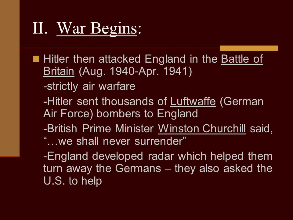 II. War Begins: Hitler then attacked England in the Battle of Britain (Aug. 1940-Apr. 1941) -strictly air warfare.