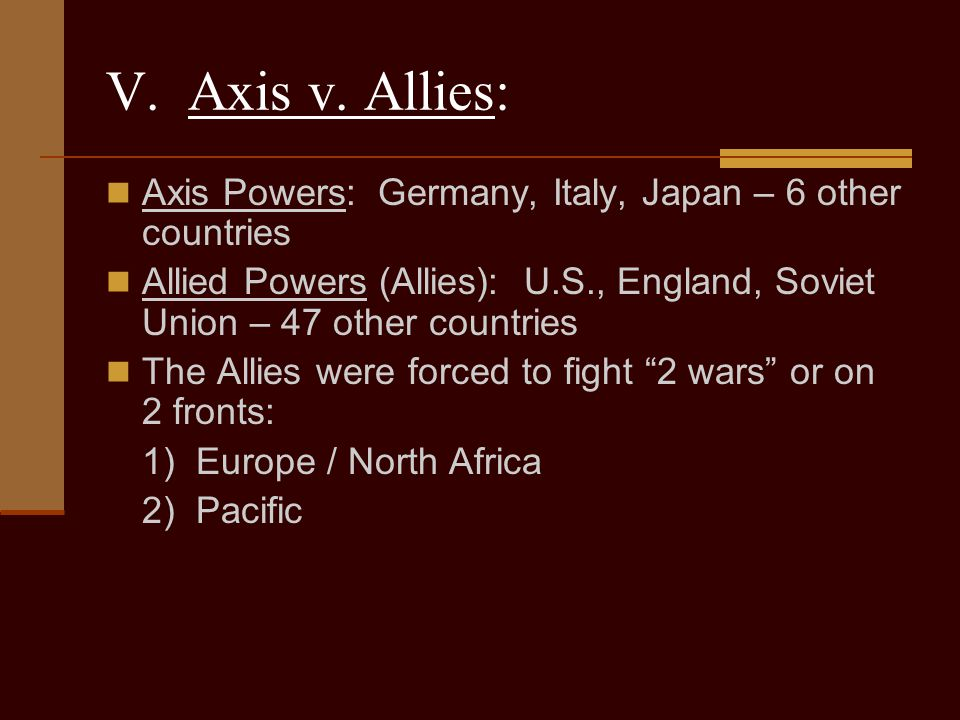 V. Axis v. Allies: Axis Powers: Germany, Italy, Japan – 6 other countries.