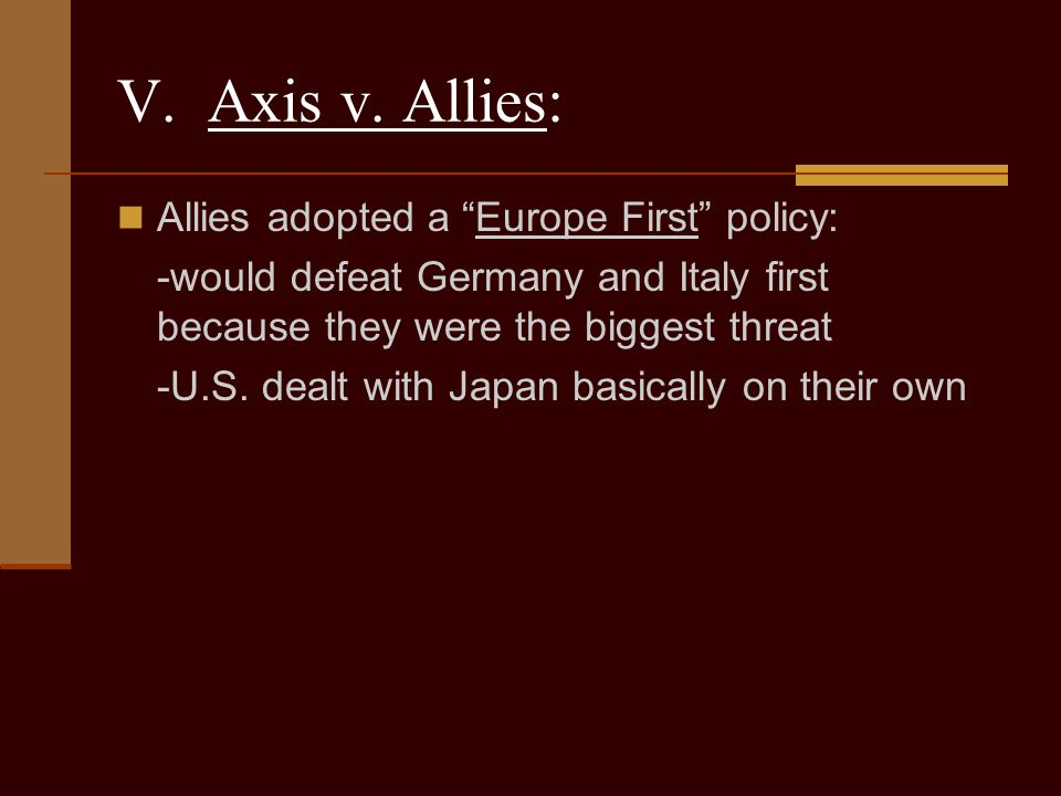 V. Axis v. Allies: Allies adopted a Europe First policy: