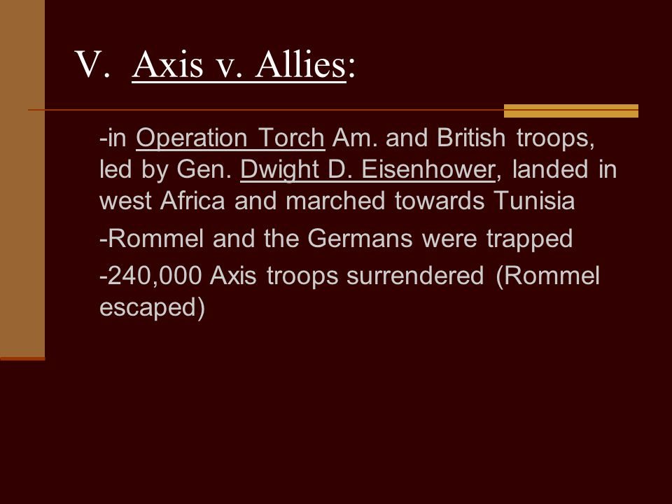 V. Axis v. Allies: -in Operation Torch Am. and British troops, led by Gen. Dwight D. Eisenhower, landed in west Africa and marched towards Tunisia.