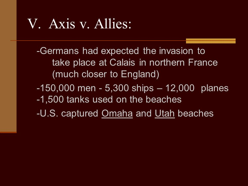 V. Axis v. Allies: -Germans had expected the invasion to take place at Calais in northern France (much closer to England)