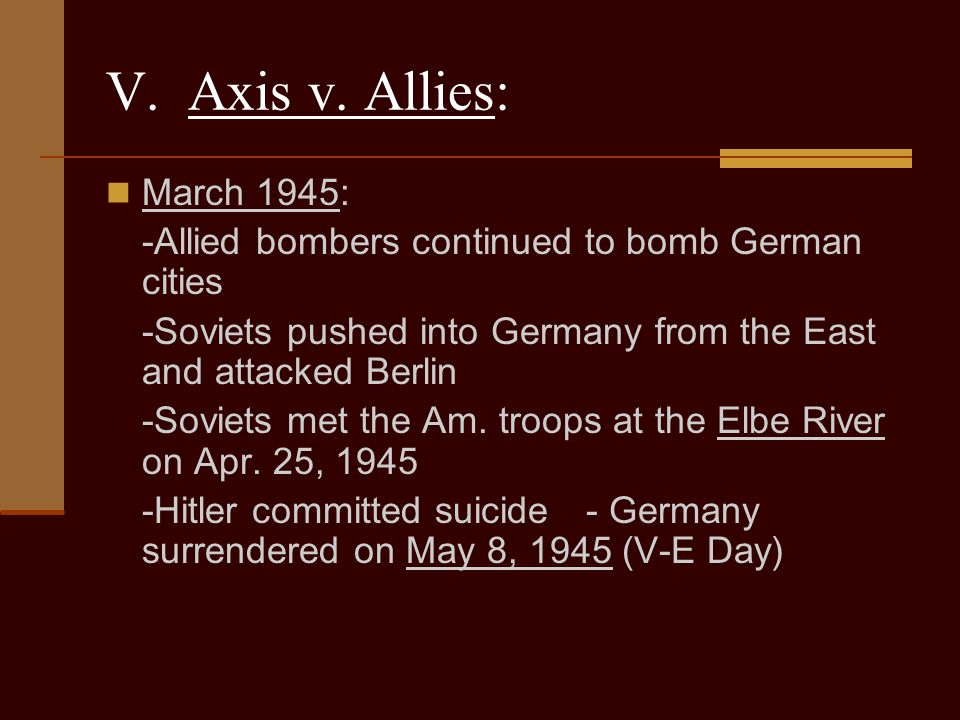 V. Axis v. Allies: March 1945: -Allied bombers continued to bomb German cities. -Soviets pushed into Germany from the East and attacked Berlin.