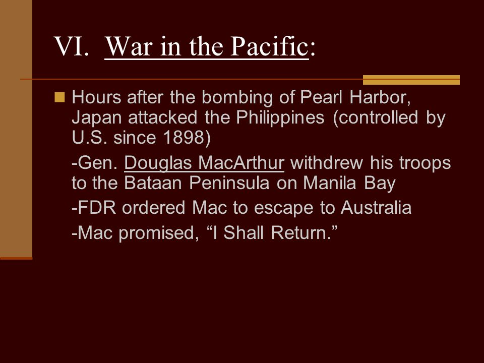 VI. War in the Pacific: Hours after the bombing of Pearl Harbor, Japan attacked the Philippines (controlled by U.S. since 1898)