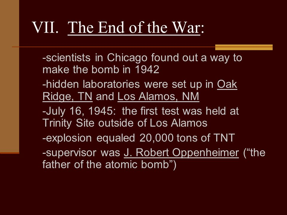 VII. The End of the War: -scientists in Chicago found out a way to make the bomb in 1942.