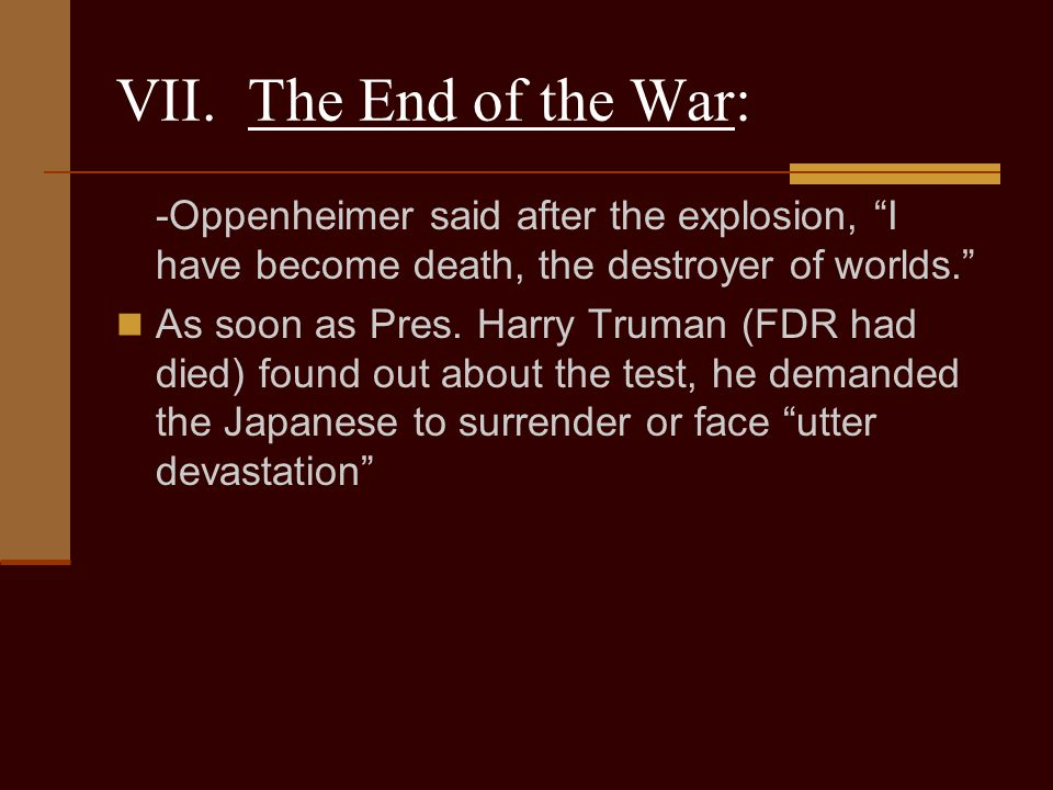 VII. The End of the War: -Oppenheimer said after the explosion, I have become death, the destroyer of worlds.