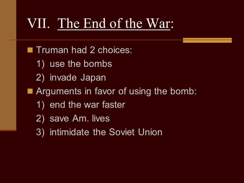 VII. The End of the War: Truman had 2 choices: 1) use the bombs