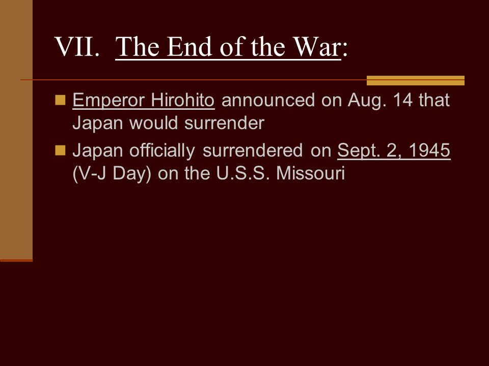 VII. The End of the War: Emperor Hirohito announced on Aug. 14 that Japan would surrender