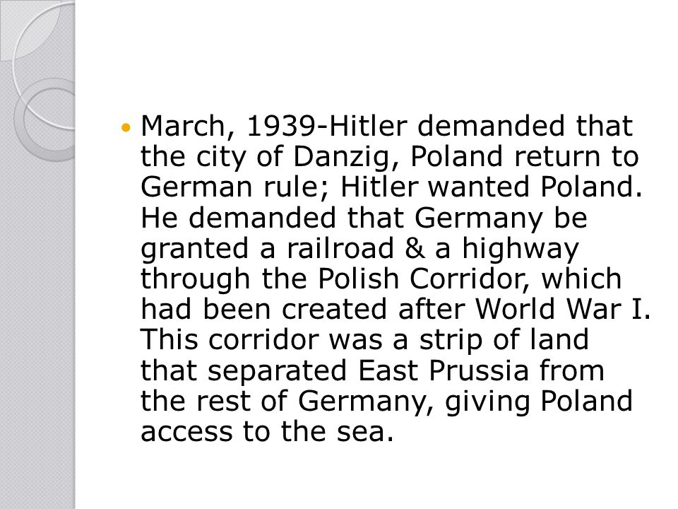 March, 1939-Hitler demanded that the city of Danzig, Poland return to German rule; Hitler wanted Poland.