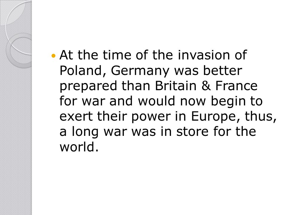 At the time of the invasion of Poland, Germany was better prepared than Britain & France for war and would now begin to exert their power in Europe, thus, a long war was in store for the world.
