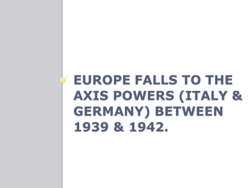Europe falls to the Axis Powers (Italy & Germany) between 1939 & 1942.