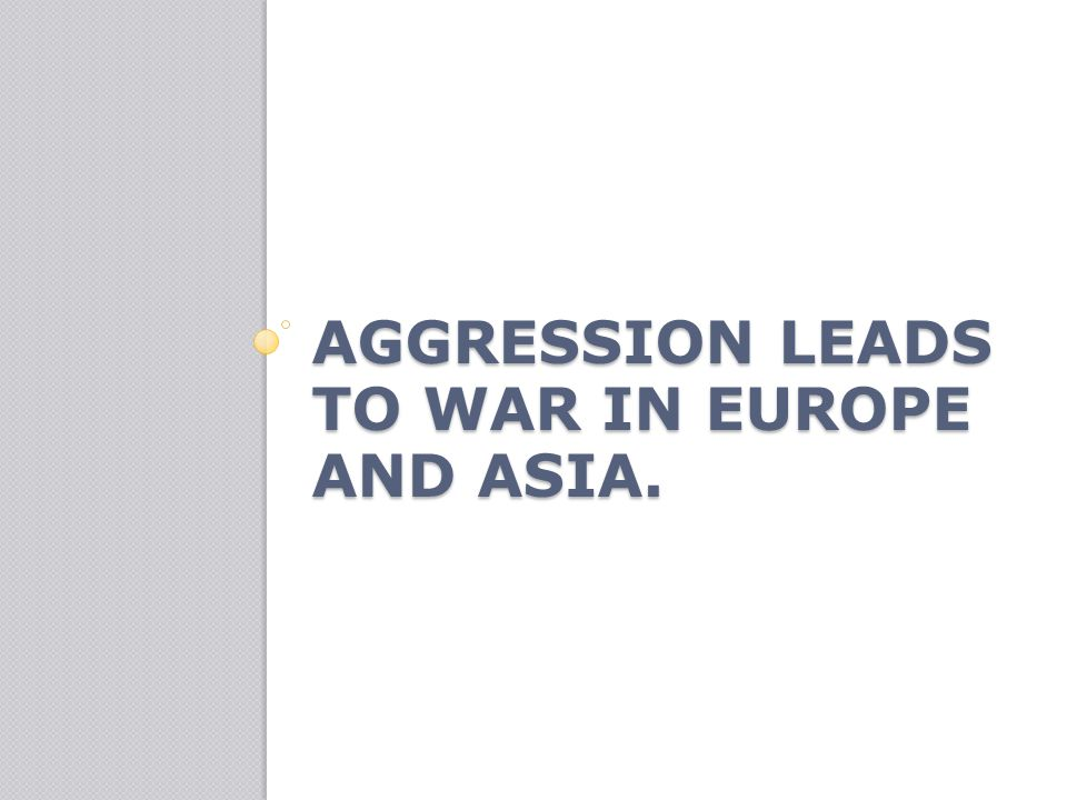 Aggression leads to war in Europe and Asia.