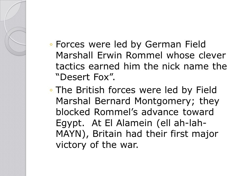 Forces were led by German Field Marshall Erwin Rommel whose clever tactics earned him the nick name the Desert Fox .