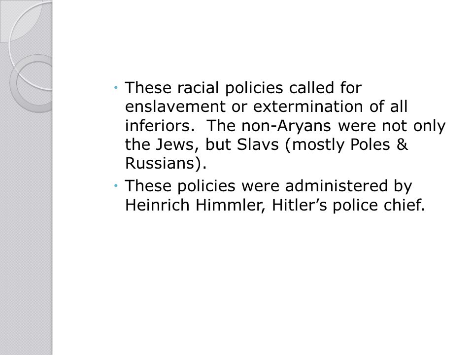 These racial policies called for enslavement or extermination of all inferiors. The non-Aryans were not only the Jews, but Slavs (mostly Poles & Russians).