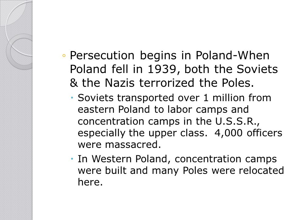 Persecution begins in Poland-When Poland fell in 1939, both the Soviets & the Nazis terrorized the Poles.