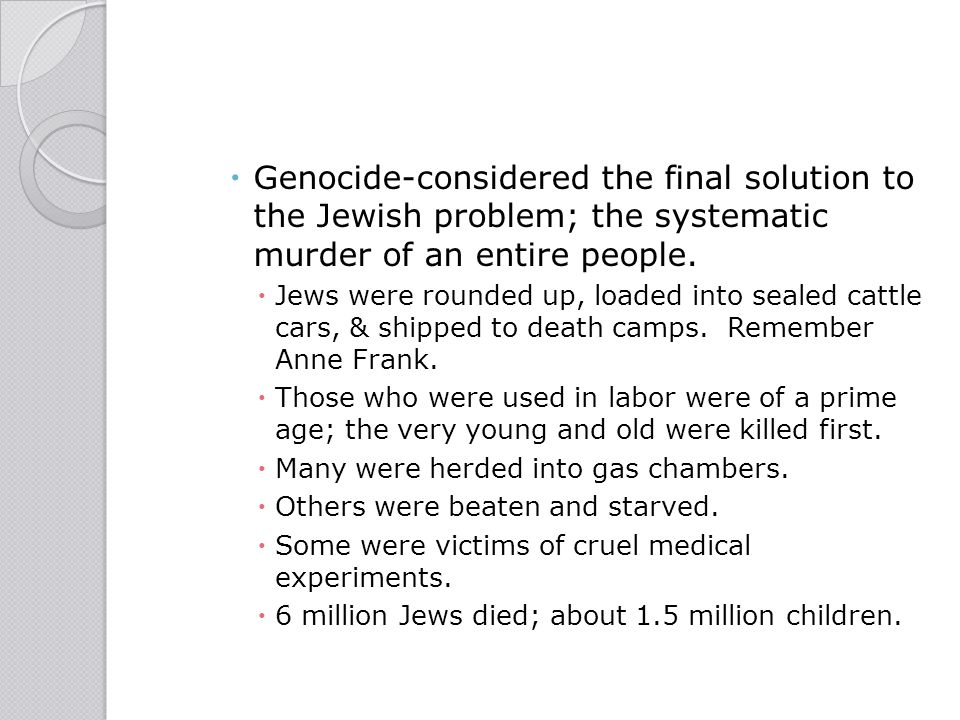Genocide-considered the final solution to the Jewish problem; the systematic murder of an entire people.