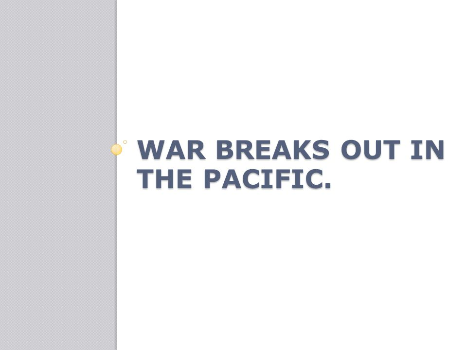 War breaks out in the Pacific.