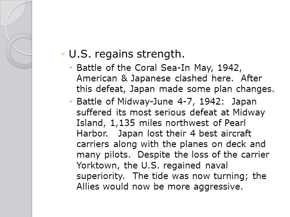 U.S. regains strength. Battle of the Coral Sea-In May, 1942, American & Japanese clashed here. After this defeat, Japan made some plan changes.