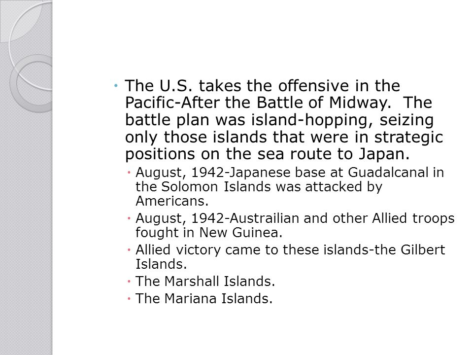 The U.S. takes the offensive in the Pacific-After the Battle of Midway. The battle plan was island-hopping, seizing only those islands that were in strategic positions on the sea route to Japan.