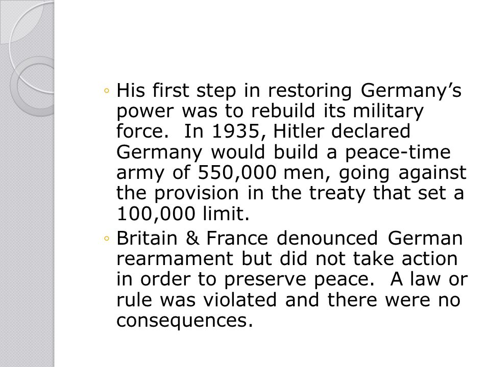 His first step in restoring Germany's power was to rebuild its military force. In 1935, Hitler declared Germany would build a peace-time army of 550,000 men, going against the provision in the treaty that set a 100,000 limit.
