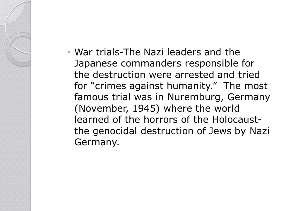 War trials-The Nazi leaders and the Japanese commanders responsible for the destruction were arrested and tried for crimes against humanity. The most famous trial was in Nuremburg, Germany (November, 1945) where the world learned of the horrors of the Holocaust-the genocidal destruction of Jews by Nazi Germany.