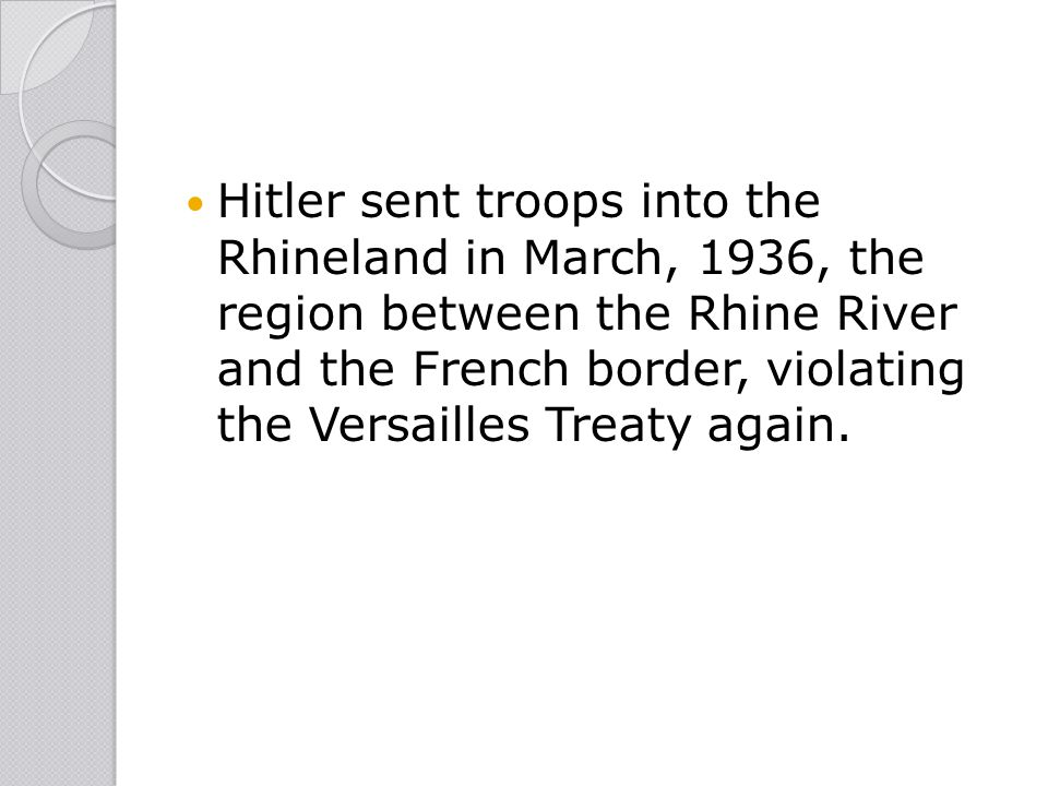 Hitler sent troops into the Rhineland in March, 1936, the region between the Rhine River and the French border, violating the Versailles Treaty again.