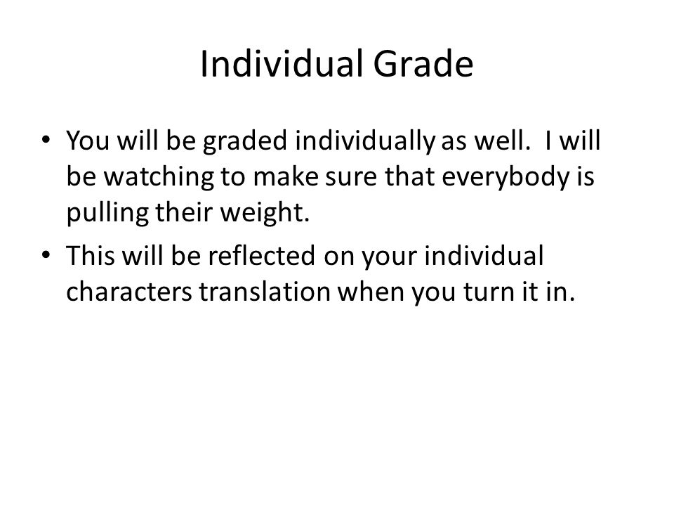 Individual Grade You will be graded individually as well. I will be watching to make sure that everybody is pulling their weight.