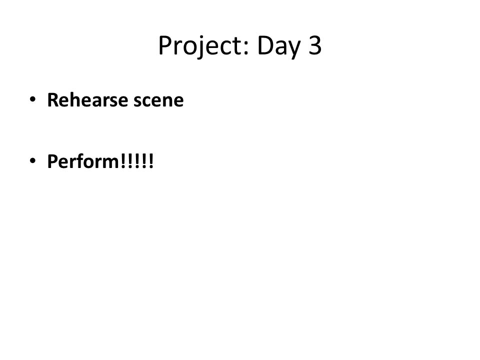Project: Day 3 Rehearse scene Perform!!!!!