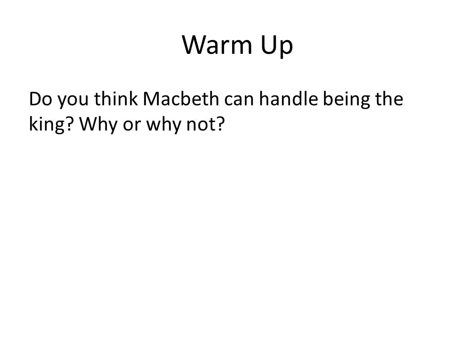 Warm Up Do you think Macbeth can handle being the king Why or why not