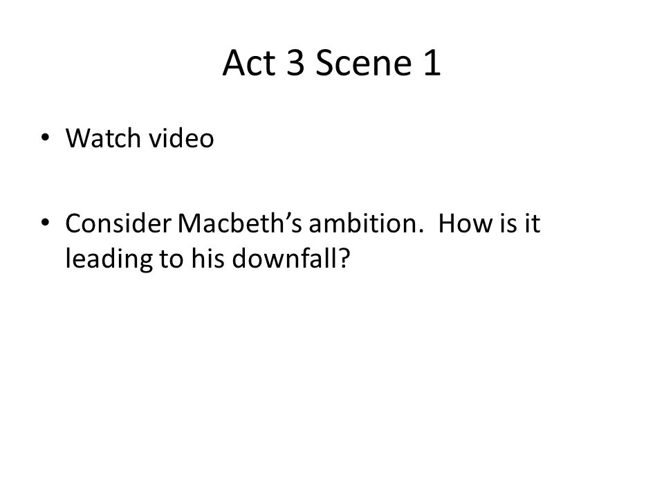 Act 3 Scene 1 Watch video Consider Macbeth's ambition. How is it leading to his downfall