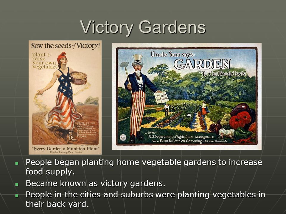 Victory Gardens People began planting home vegetable gardens to increase food supply. Became known as victory gardens.