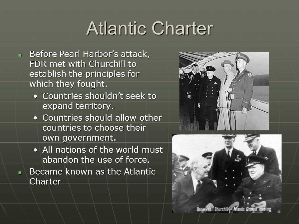 Atlantic Charter Before Pearl Harbor's attack, FDR met with Churchill to establish the principles for which they fought.