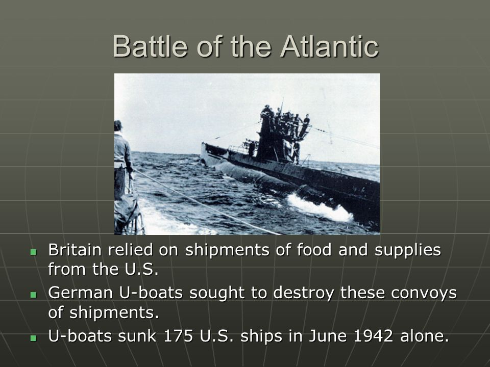 Battle of the Atlantic Britain relied on shipments of food and supplies from the U.S. German U-boats sought to destroy these convoys of shipments.