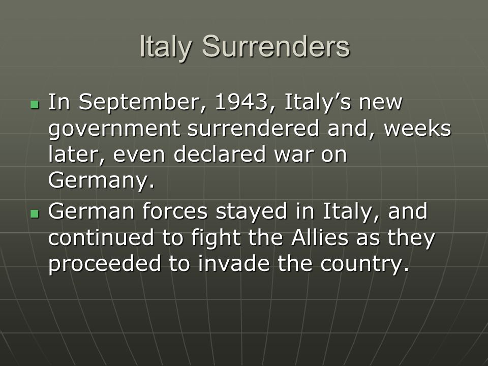 Italy Surrenders In September, 1943, Italy's new government surrendered and, weeks later, even declared war on Germany.