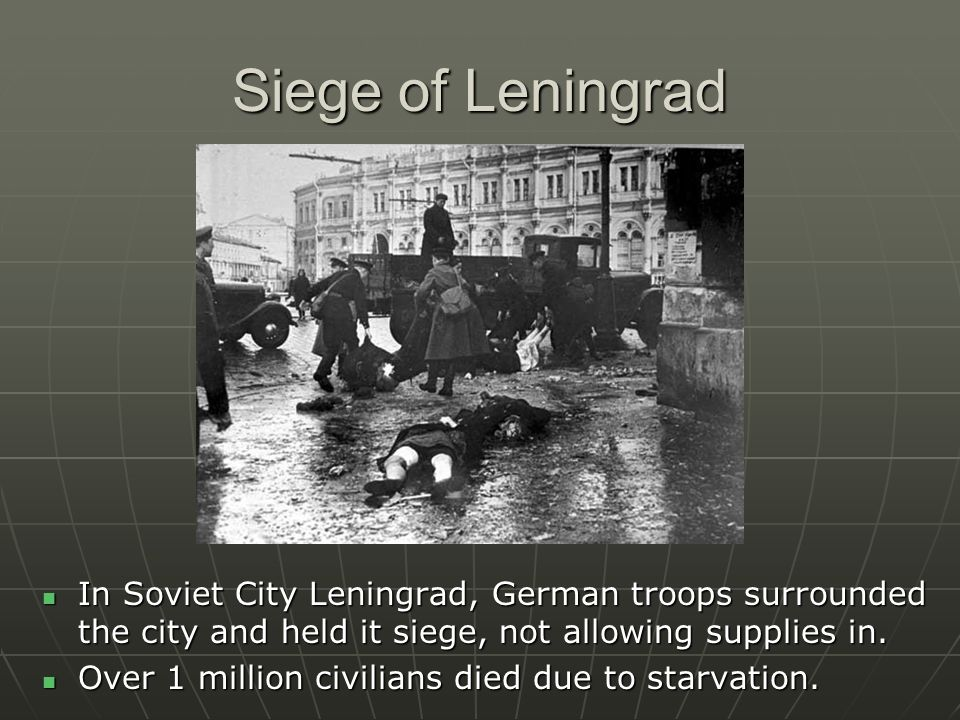 Siege of Leningrad In Soviet City Leningrad, German troops surrounded the city and held it siege, not allowing supplies in.