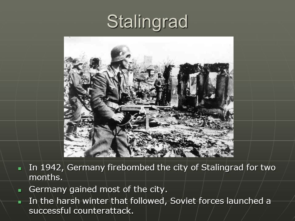 Stalingrad In 1942, Germany firebombed the city of Stalingrad for two months. Germany gained most of the city.