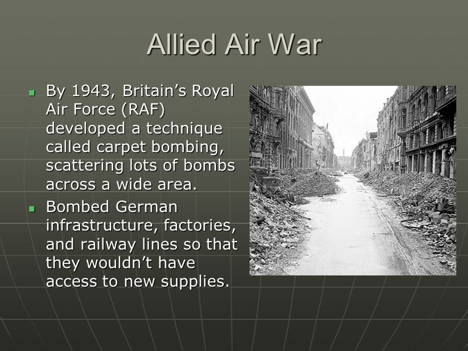 Allied Air War By 1943, Britain's Royal Air Force (RAF) developed a technique called carpet bombing, scattering lots of bombs across a wide area.