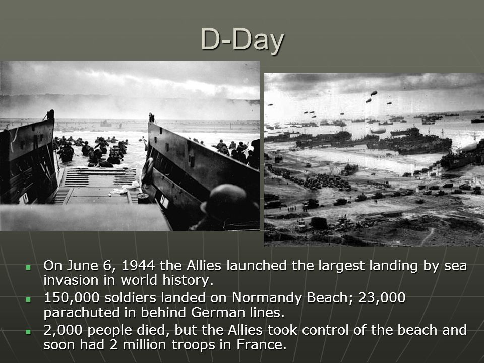 D-Day On June 6, 1944 the Allies launched the largest landing by sea invasion in world history.