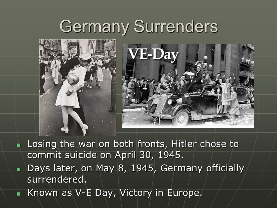 Germany Surrenders Losing the war on both fronts, Hitler chose to commit suicide on April 30, 1945.